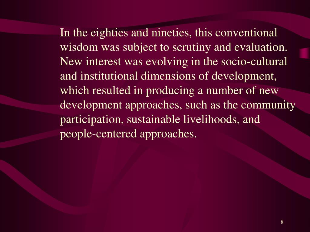 In the eighties and nineties, this conventional wisdom was subject to scrutiny and evaluation. New interest was evolving in the socio-cultural and institutional dimensions of development, which resulted in producing a number of new development approaches, such as the community participation, sustainable livelihoods, and people-centered approaches.