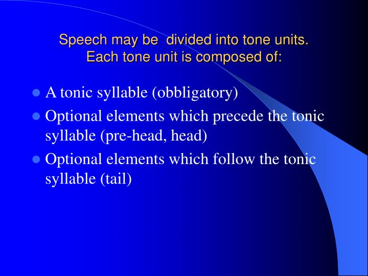 Speech may be divided into tone units each tone unit is composed of