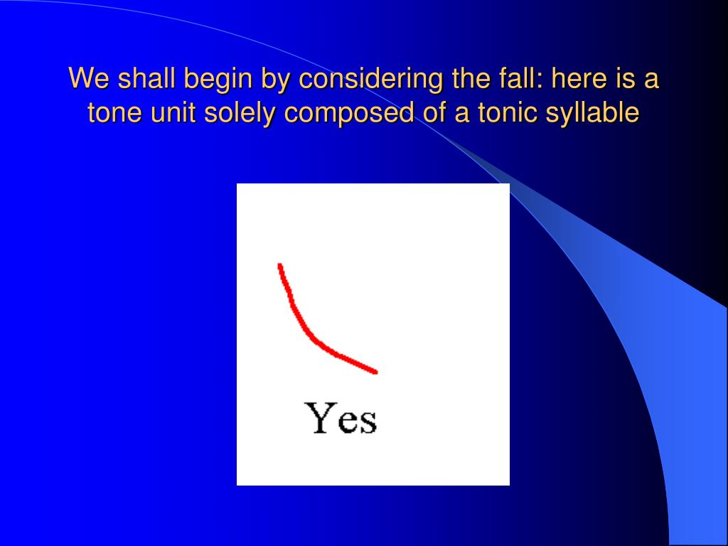 We shall begin by considering the fall: here is a tone unit solely composed of a tonic syllable