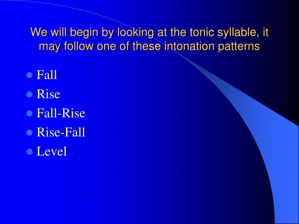 We will begin by looking at the tonic syllable, it may follow one of these intonation patterns