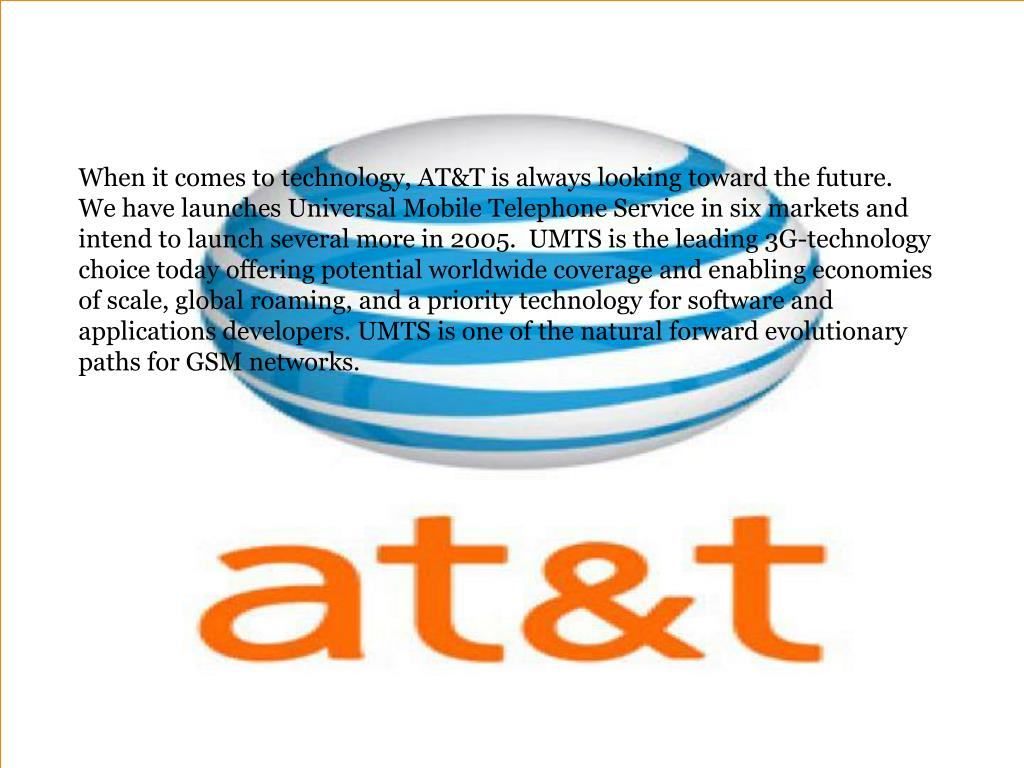 When it comes to technology, AT&T is always looking toward the future.  We have launches Universal Mobile Telephone Service in six markets and intend to launch several more in 2005.  UMTS is the leading 3G-technology choice today offering potential worldwide coverage and enabling economies of scale, global roaming, and a priority technology for software and applications developers. UMTS is one of the natural forward evolutionary paths for GSM networks.