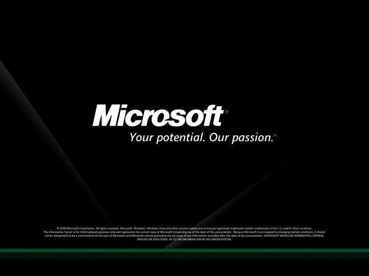 © 2009 Microsoft Corporation. All rights reserved. Microsoft, Windows, Windows Vista and other product names are or may be registered trademarks and/or trademarks in the U.S. and/or other countries.