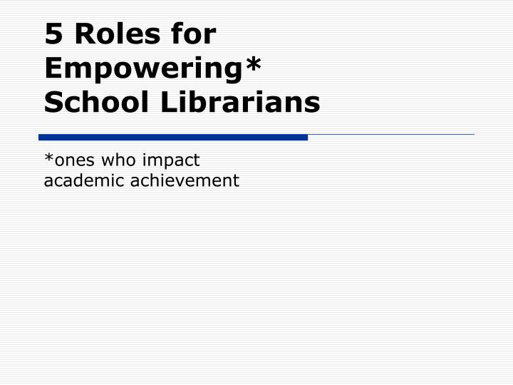 5 roles for empowering school librarians ones who impact academic achievement l.jpg