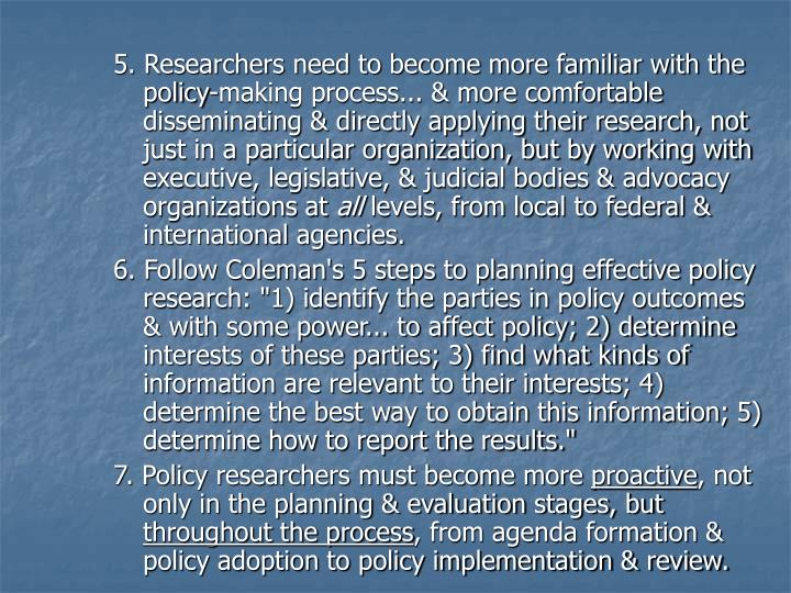 5. Researchers need to become more familiar with the policy-making process... & more comfortable disseminating & directly applying their research, not just in a particular organization, but by working with executive, legislative, & judicial bodies & advocacy organizations at