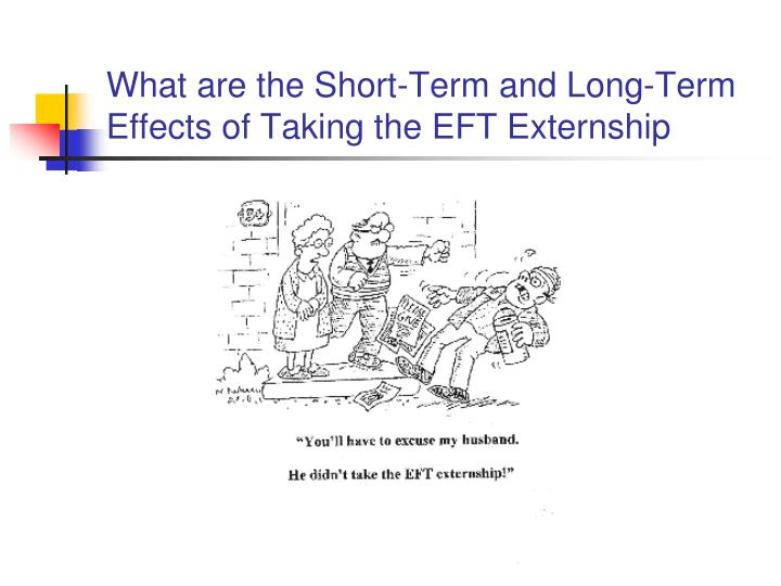 What are the short term and long term effects of taking the eft externship l.jpg