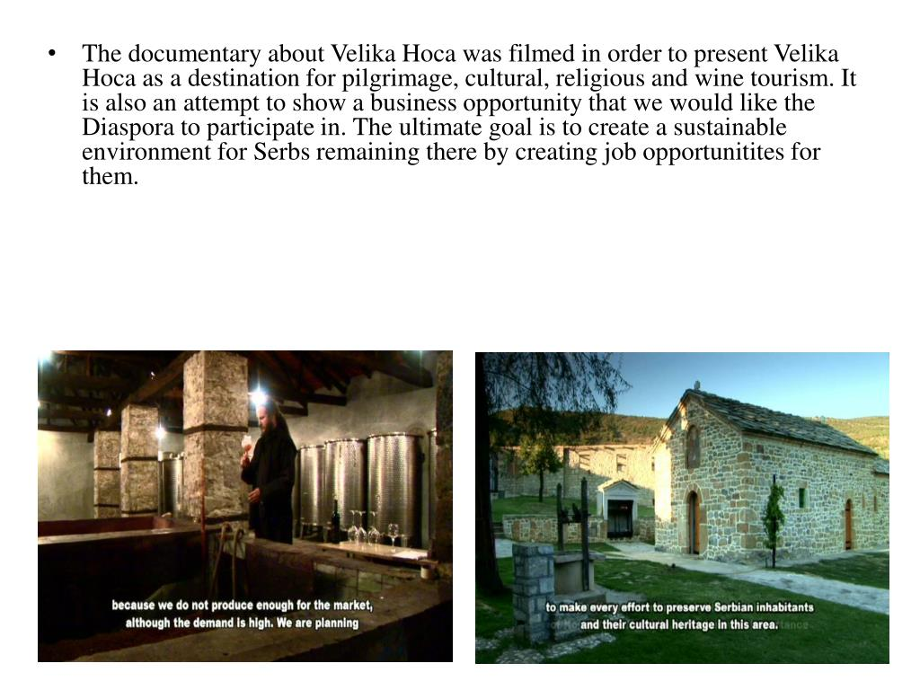 The documentary about Velika Hoca was filmed in order to present Velika Hoca as a destination for pilgrimage, cultural, religious and wine tourism. It is also an attempt to show a business opportunity that we would like the Diaspora to participate in. The ultimate goal is to create a sustainable environment for Serbs remaining there by creating job opportunitites for them.