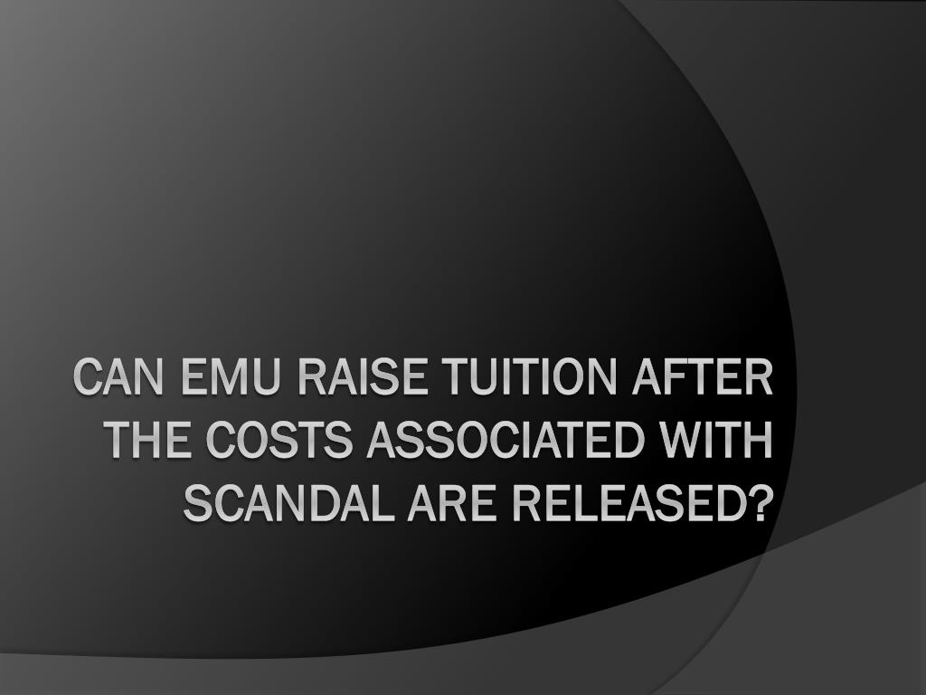 CAN EMU RAISE TUITION AFTER THE COSTS ASSOCIATED WITH SCANDAL ARE RELEASED?