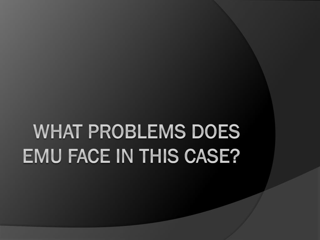 WHAT PROBLEMS DOES EMU FACE IN THIS CASE?