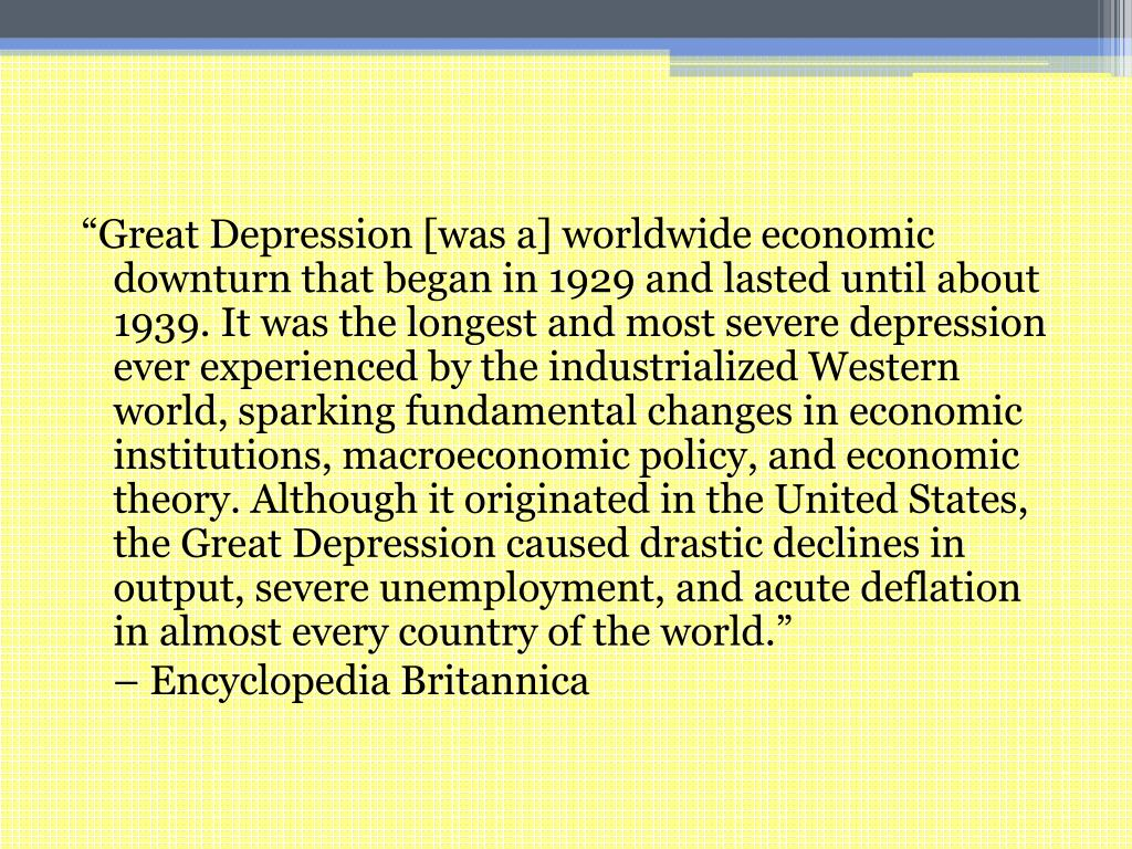"""""""Great Depression [was a] worldwide economic downturn that began in 1929 and lasted until about 1939. It was the longest and most severe depression ever experienced by the industrialized Western world, sparking fundamental changes in economic institutions, macroeconomic policy, and economic theory. Although it originated in the United States, the Great Depression caused drastic declines in output, severe unemployment, and acute deflation in almost every country of the world."""""""