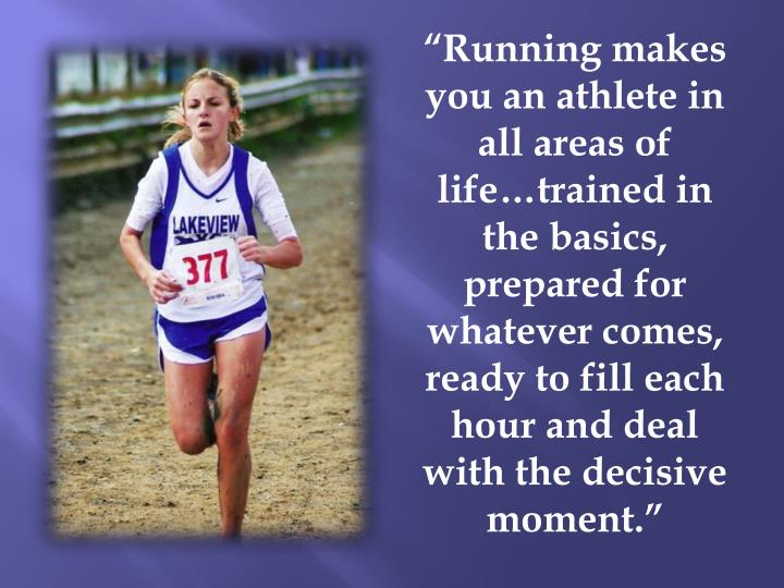 """Running makes you an athlete in all areas of life…trained in the basics, prepared for whatever comes, ready to fill each hour and deal with the decisive moment."""
