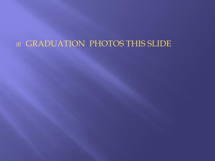GRADUATION  PHOTOS THIS SLIDE