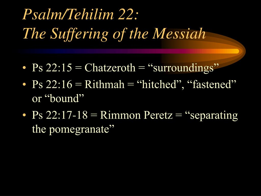 messiah in psalm 22 When it comes to tracing the messiah in the old testament, the psalms are key psalm 22 dominates the passion narratives, psalm 118 is seen in jesus' entry to.