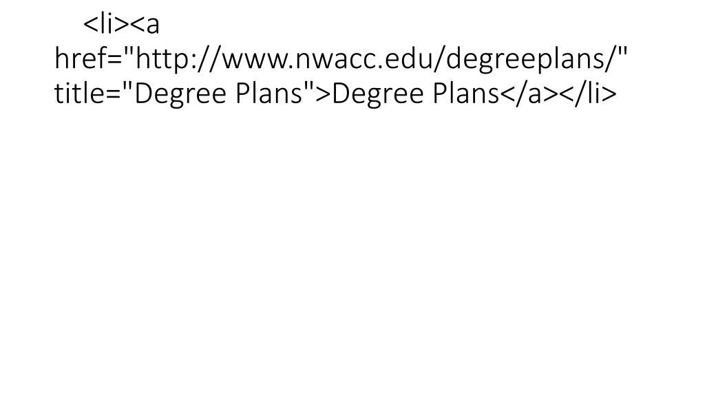 "<li><a href=""http://www.nwacc.edu/degreeplans/"" title=""Degree Plans"">Degree Plans</a></li>"