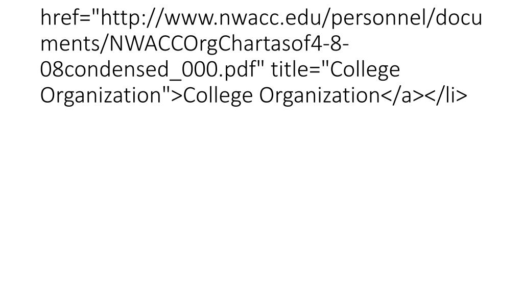 "<li><a href=""http://www.nwacc.edu/personnel/documents/NWACCOrgChartasof4-8-08condensed_000.pdf"" title=""College Organization"">College Organization</a></li>"
