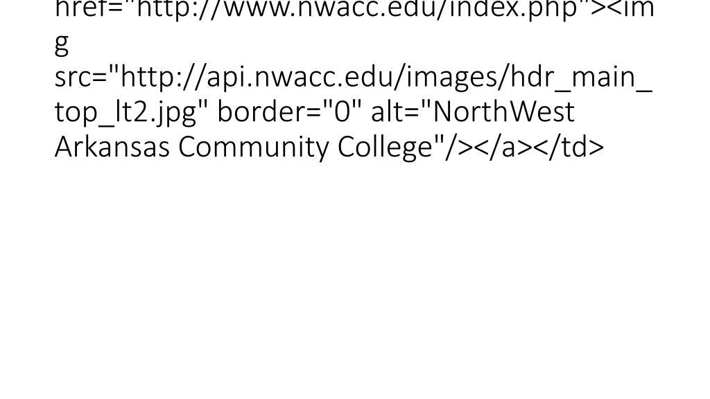 "<td><a href=""http://www.nwacc.edu/index.php""><img src=""http://api.nwacc.edu/images/hdr_main_top_lt2.jpg"" border=""0"" alt=""NorthWest Arkansas Community College""/></a></td>"