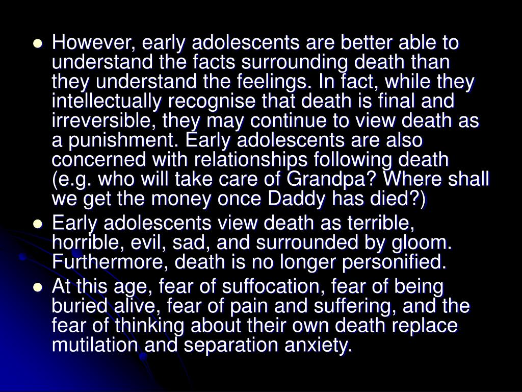 However, early adolescents are better able to understand the facts surrounding death than they understand the feelings. In fact, while they intellectually recognise that death is final and irreversible, they may continue to view death as a punishment. Early adolescents are also concerned with relationships following death (e.g. who will take care of Grandpa? Where shall we get the money once Daddy has died?)