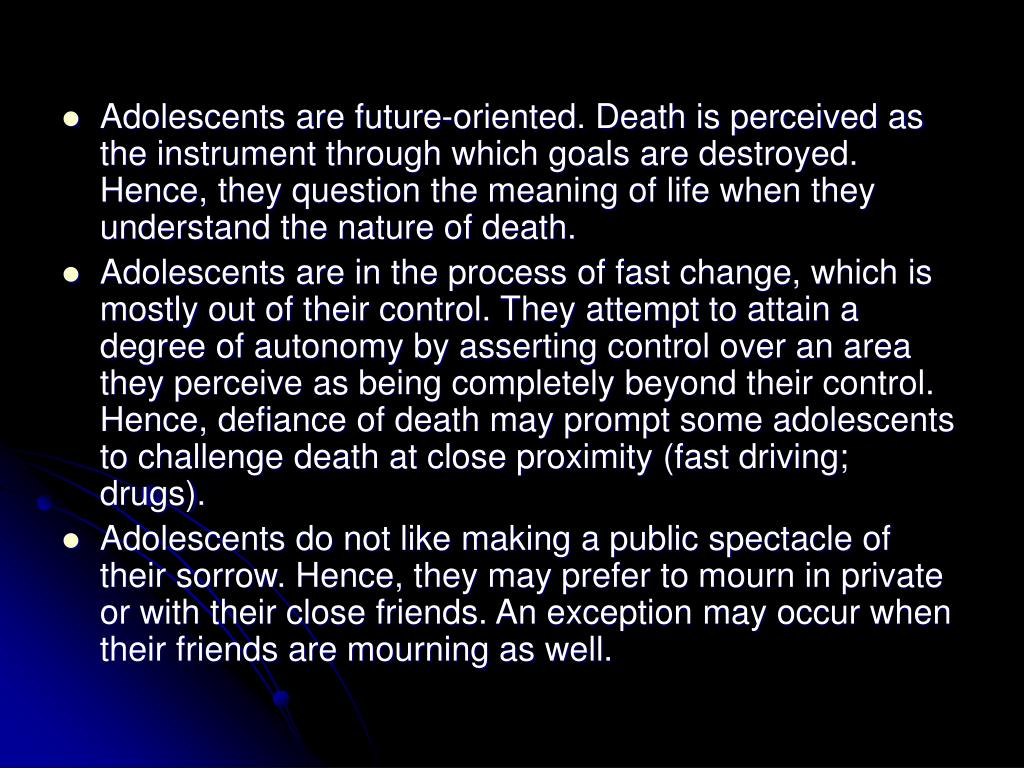 Adolescents are future-oriented. Death is perceived as the instrument through which goals are destroyed. Hence, they question the meaning of life when they understand the nature of death.