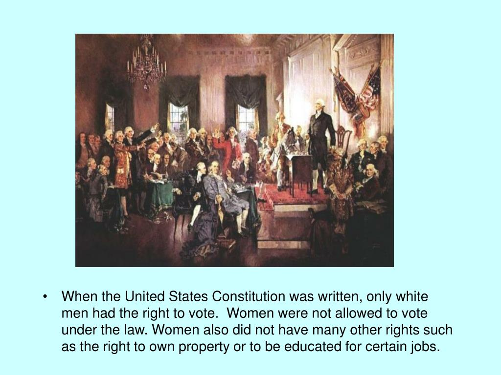 When the United States Constitution was written, only white men had the right to vote.  Women were not allowed to vote under the law. Women also did not have many other rights such as the right to own property or to be educated for certain jobs.