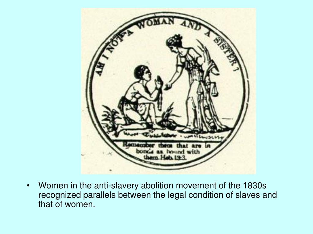Women in the anti-slavery abolition movement of the 1830s recognized parallels between the legal condition of slaves and that of women.