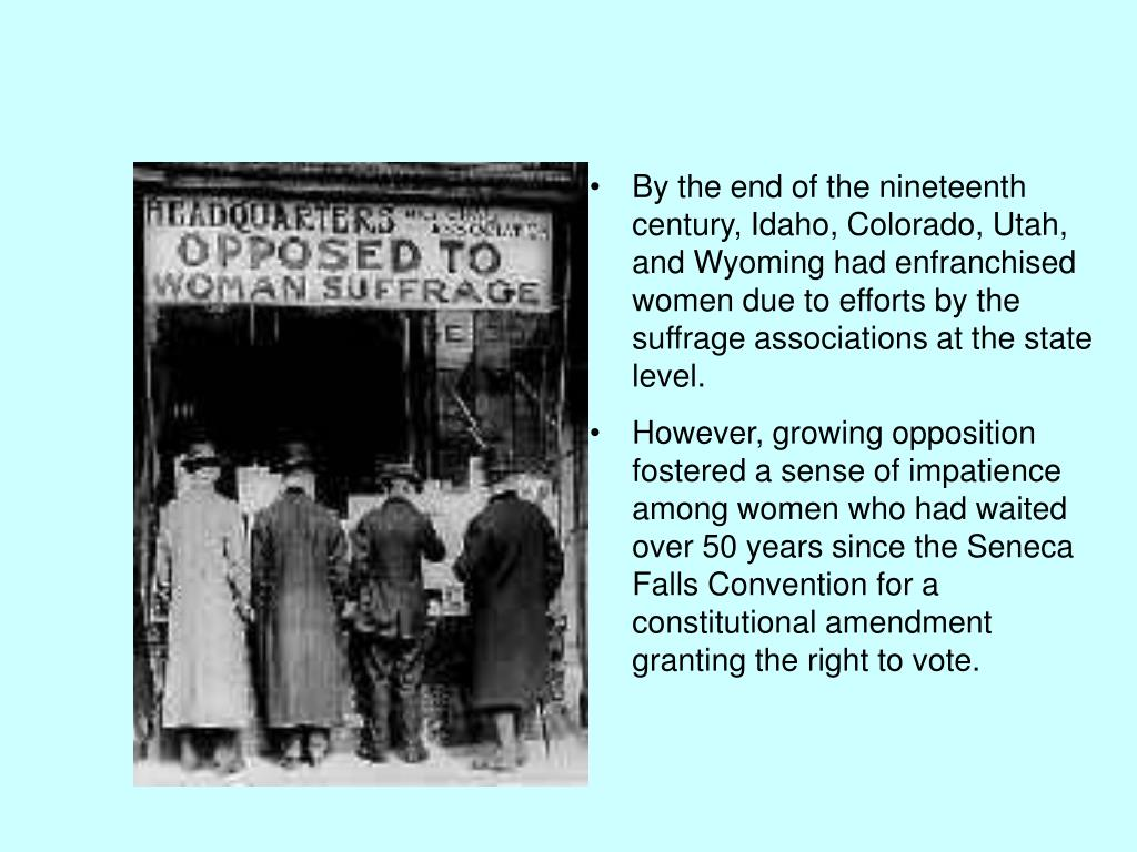 By the end of the nineteenth century, Idaho, Colorado, Utah, and Wyoming had enfranchised women due to efforts by the suffrage associations at the state level.