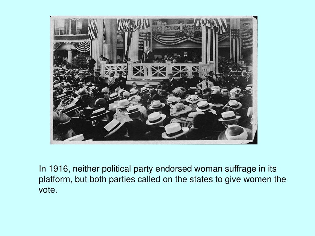 In 1916, neither political party endorsed woman suffrage in its platform, but both parties called on the states to give women the vote.