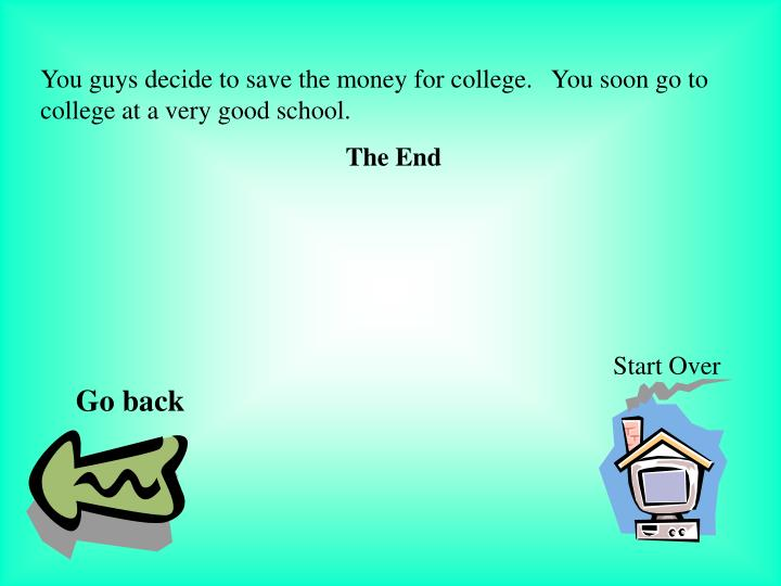 You guys decide to save the money for college.   You soon go to college at a very good school.