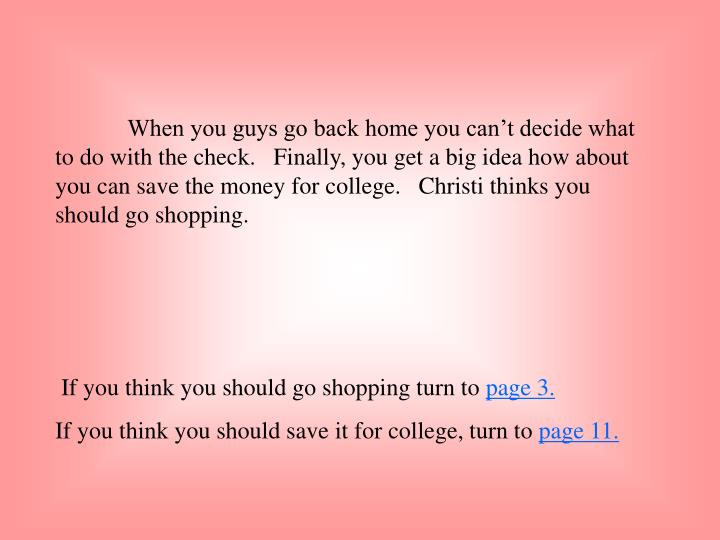 When you guys go back home you can't decide what to do with the check.   Finally, you get a big idea how about you can save the money for college.   Christi thinks you should go shopping.