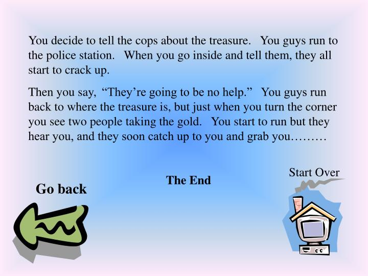 You decide to tell the cops about the treasure.   You guys run to the police station.   When you go inside and tell them, they all start to crack up.