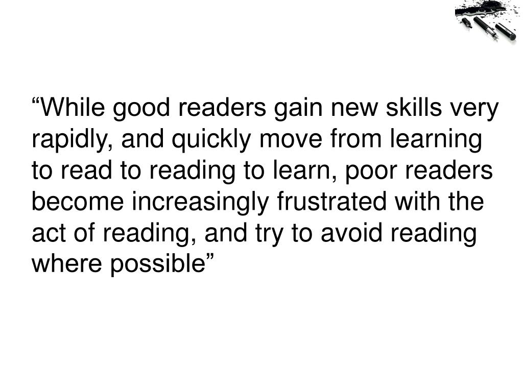 """While good readers gain new skills very rapidly, and quickly move from learning to read to reading to learn, poor readers become increasingly frustrated with the act of reading, and try to avoid reading where possible"""