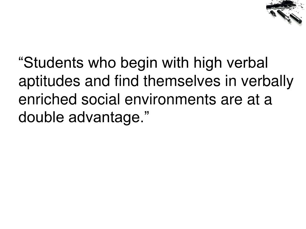 """Students who begin with high verbal aptitudes and find themselves in verbally enriched social environments are at a double advantage."""