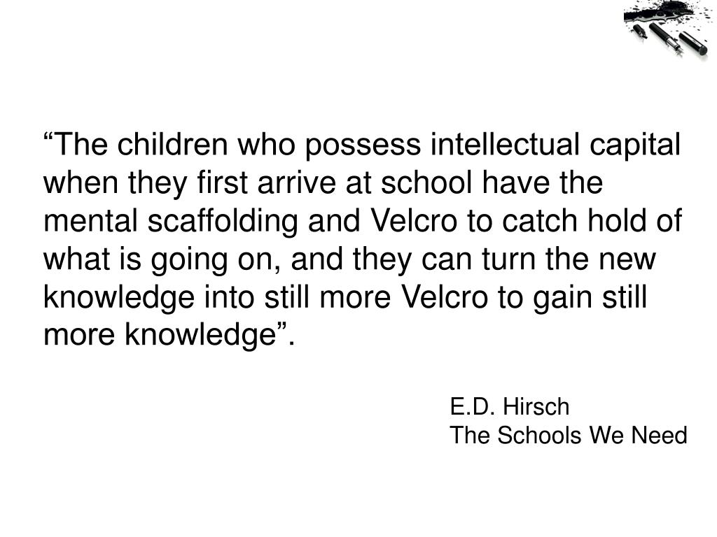 """The children who possess intellectual capital when they first arrive at school have the mental scaffolding and Velcro to catch hold of what is going on, and they can turn the new knowledge into still more Velcro to gain still more knowledge""."