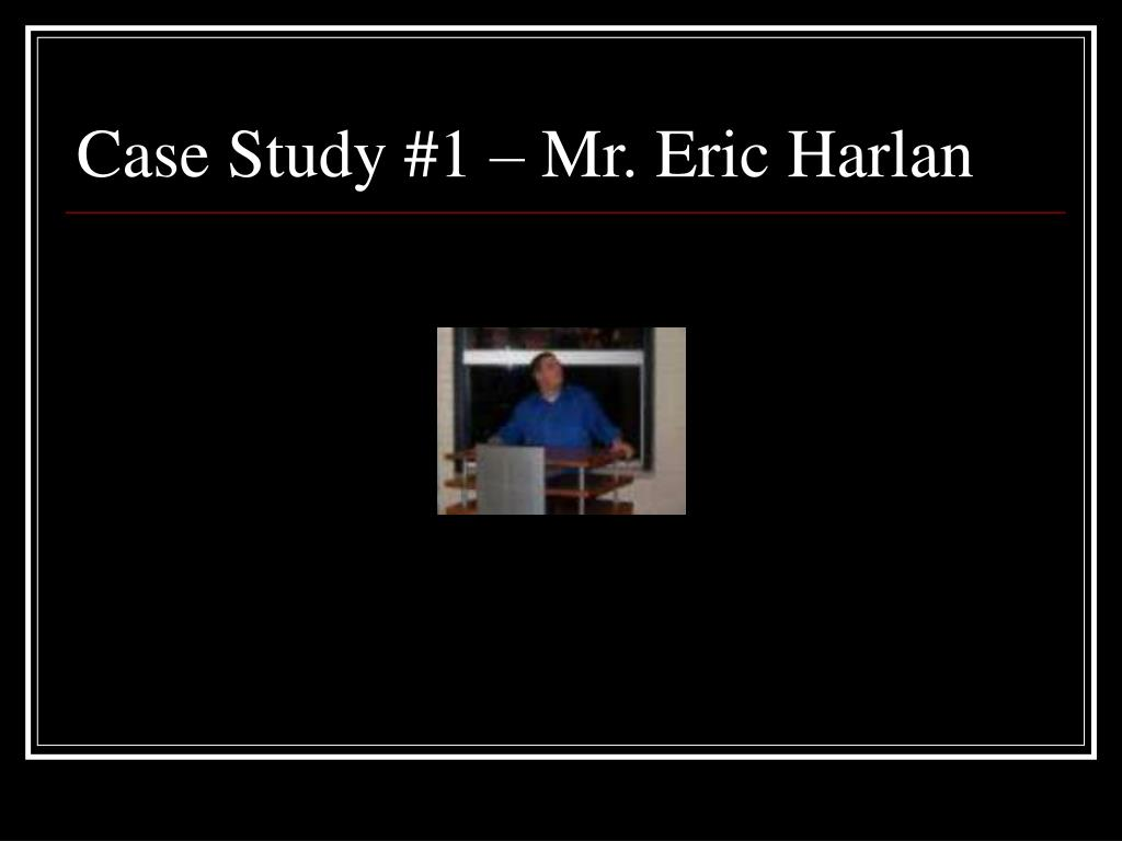 Case Study #1 – Mr. Eric Harlan