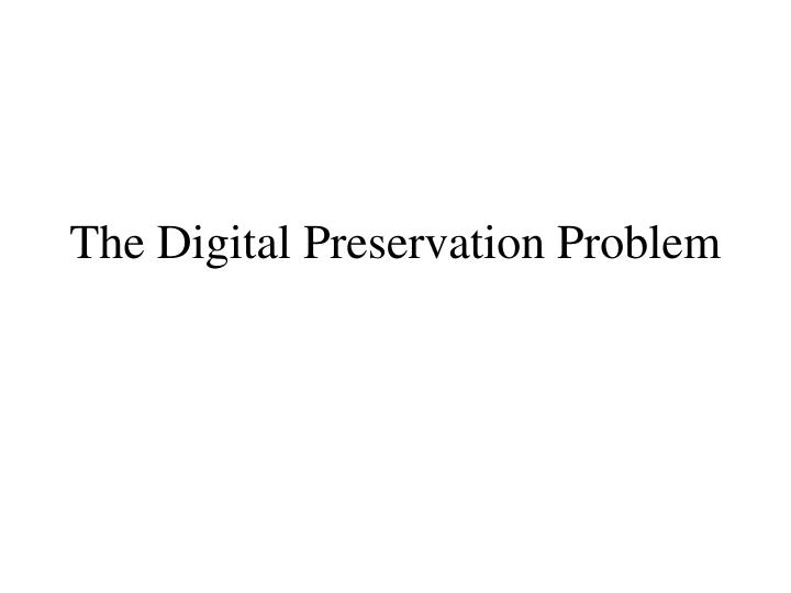 The digital preservation problem