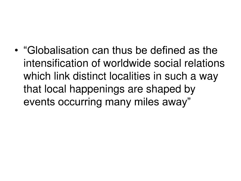 """Globalisation can thus be defined as the intensification of worldwide social relations which link distinct localities in such a way that local happenings are shaped by events occurring many miles away"""