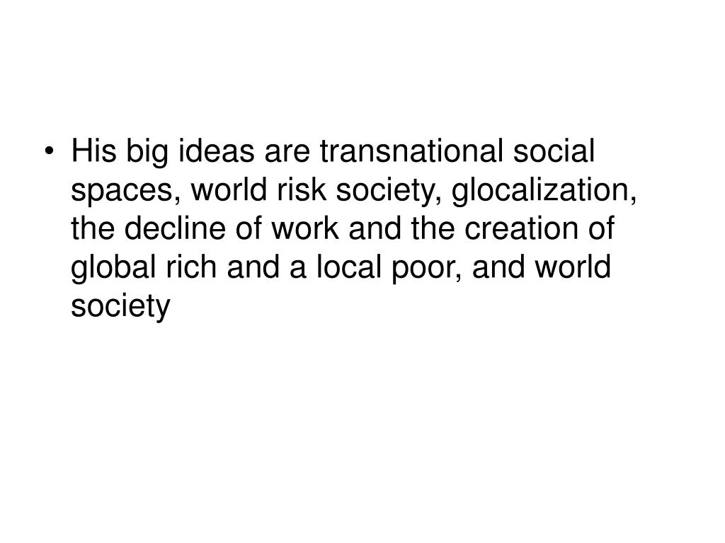His big ideas are transnational social spaces, world risk society, glocalization, the decline of work and the creation of global rich and a local poor, and world society
