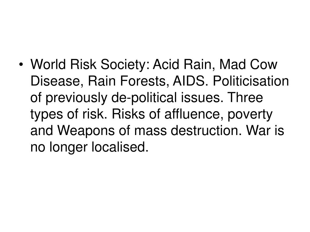 World Risk Society: Acid Rain, Mad Cow Disease, Rain Forests, AIDS. Politicisation of previously de-political issues. Three types of risk. Risks of affluence, poverty and Weapons of mass destruction. War is no longer localised.