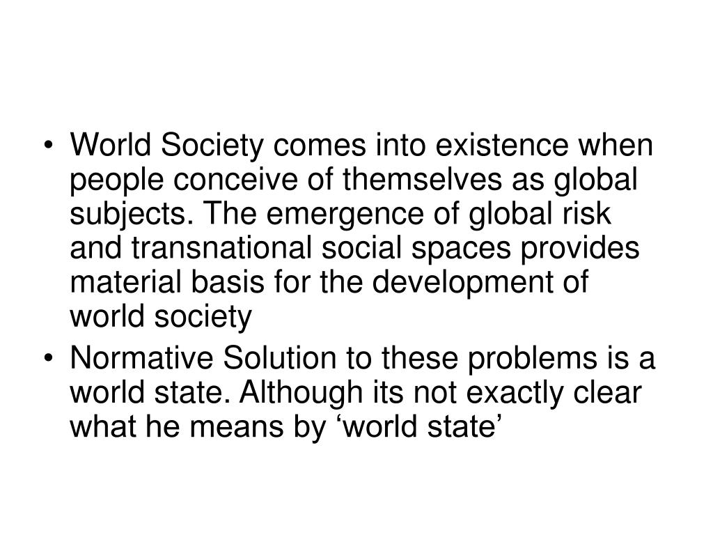 World Society comes into existence when people conceive of themselves as global subjects. The emergence of global risk and transnational social spaces provides material basis for the development of world society