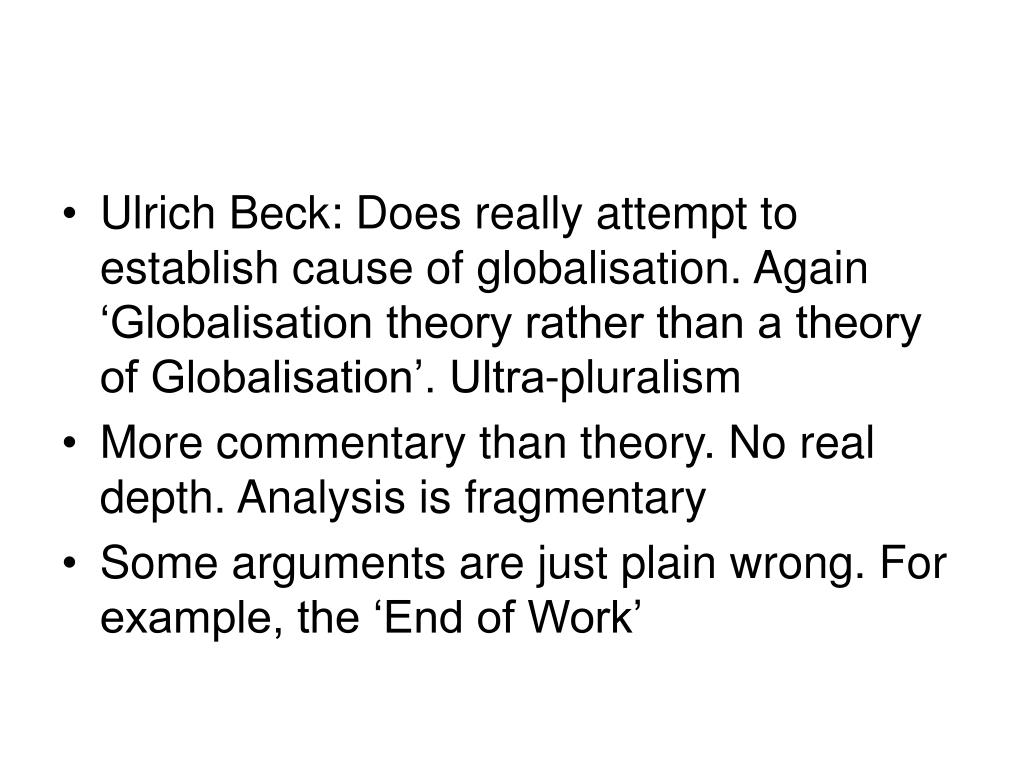 Ulrich Beck: Does really attempt to establish cause of globalisation. Again 'Globalisation theory rather than a theory of Globalisation'. Ultra-pluralism