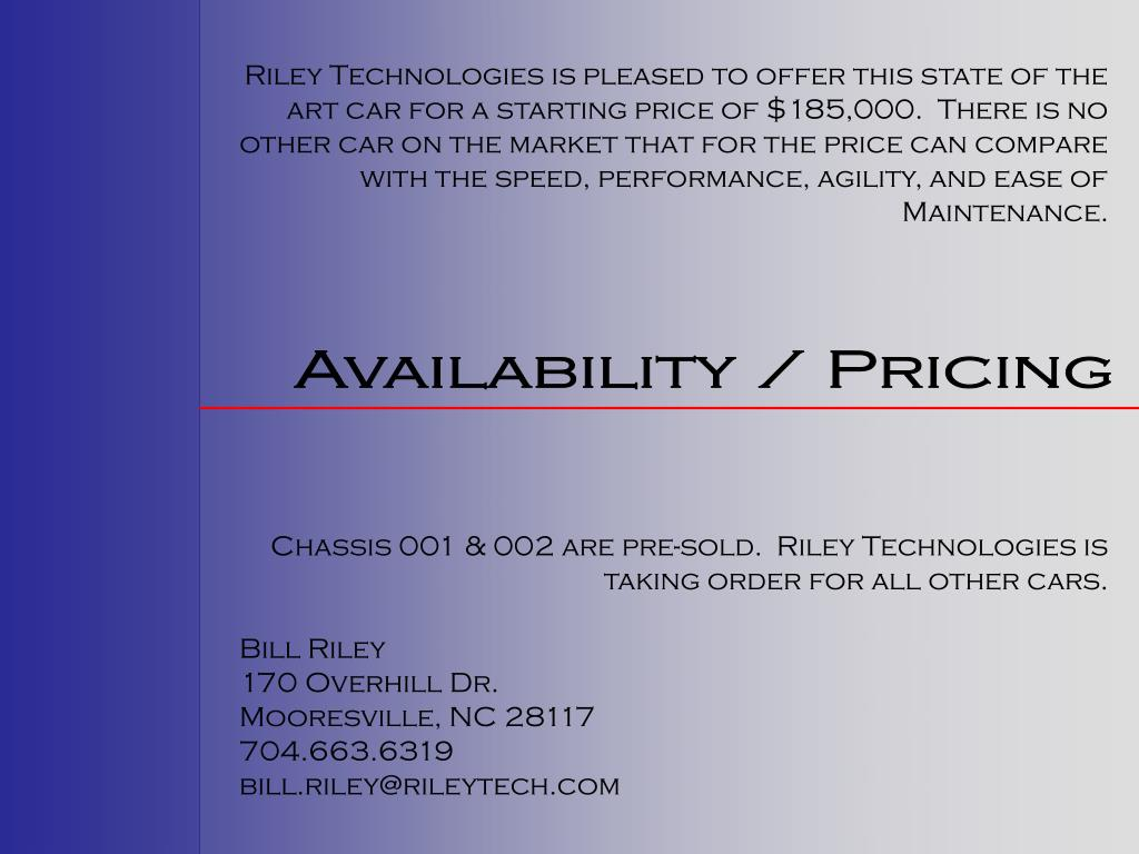Riley Technologies is pleased to offer this state of the art car for a starting price of $185,000.  There is no other car on the market that for the price can compare with the speed, performance, agility, and ease of Maintenance.