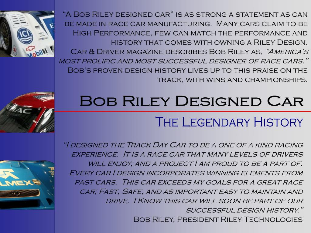 """""""A Bob Riley designed car"""" is as strong a statement as can be made in race car manufacturing.  Many cars claim to be High Performance, few can match the performance and history that comes with owning a Riley Design."""