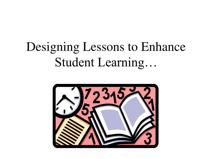Designing lessons to enhance student learning