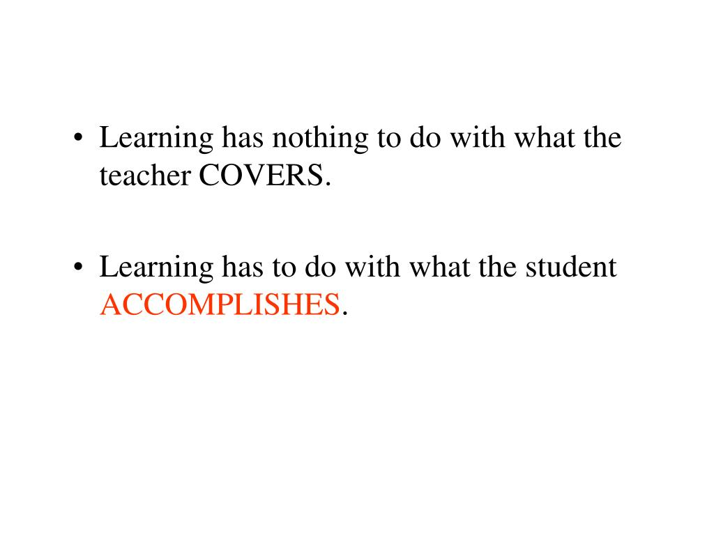 Learning has nothing to do with what the teacher COVERS.