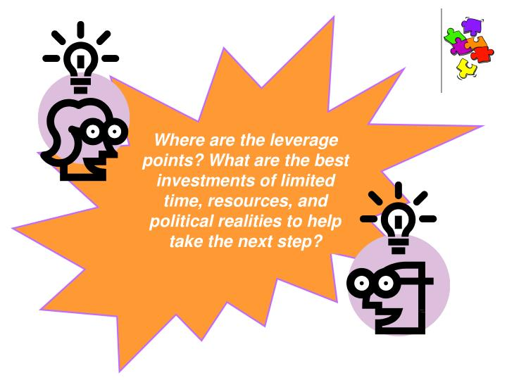 Where are the leverage points? What are the best investments of limited time, resources, and political realities to help  take the next step?