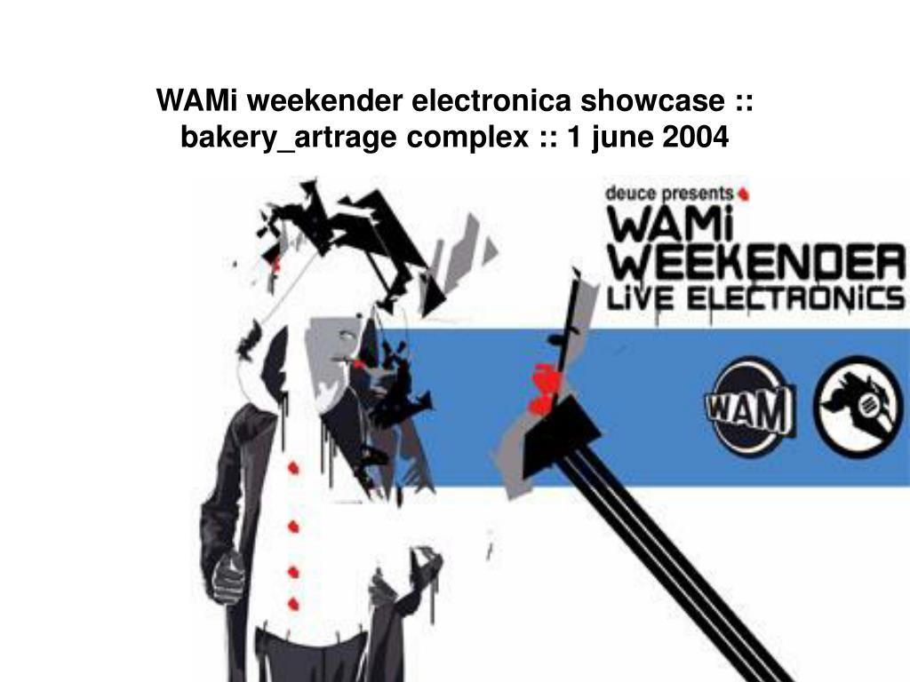 WAMi weekender electronica showcase :: bakery_artrage complex :: 1 june 2004