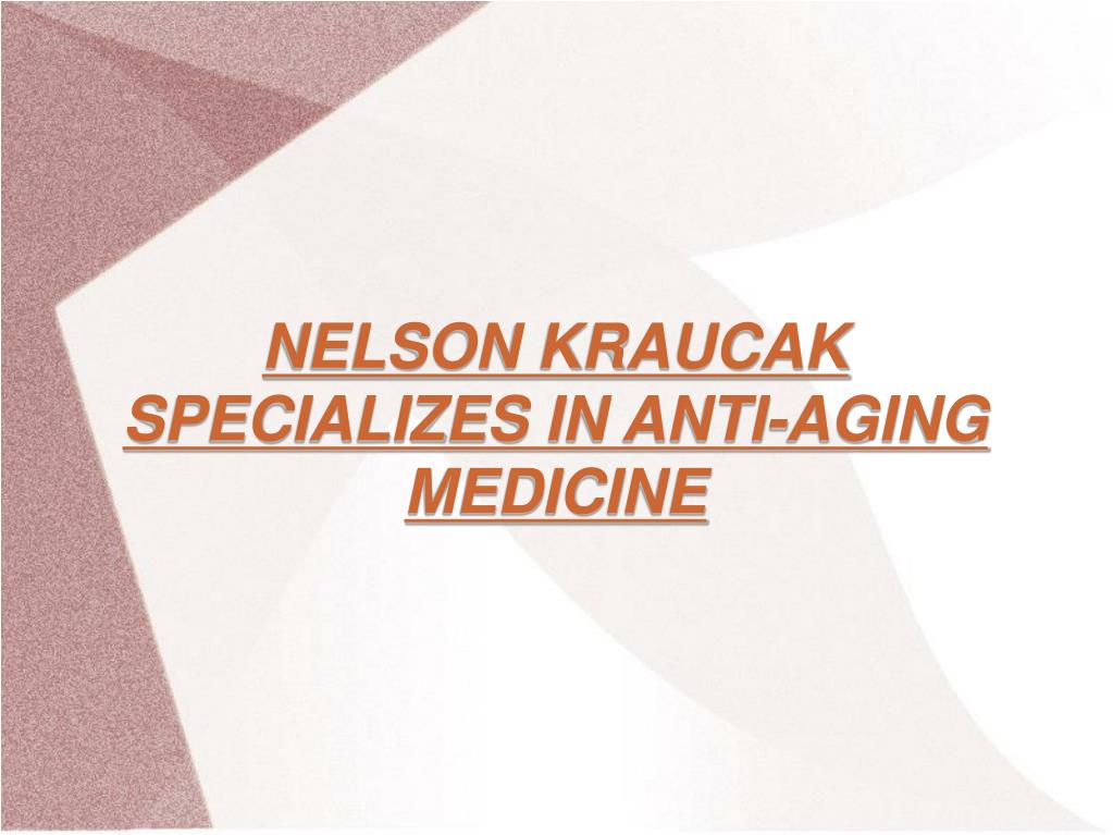 NELSON KRAUCAK SPECIALIZES IN ANTI-AGING MEDICINE