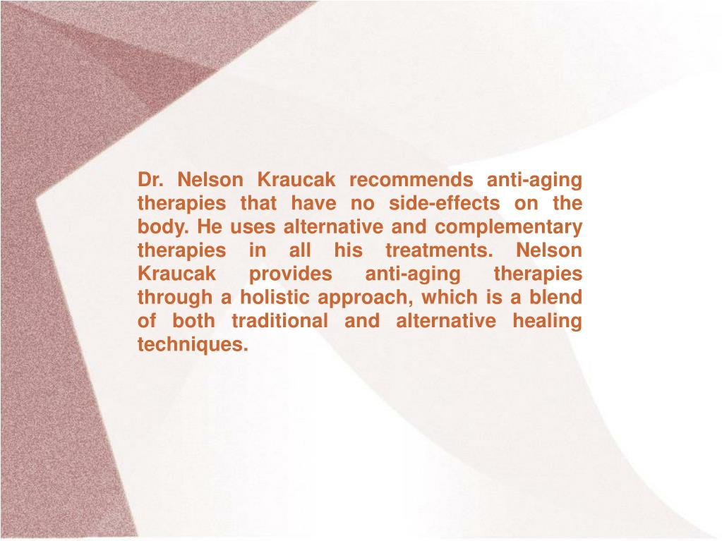 Dr. Nelson Kraucak recommends anti-aging therapies that have no side-effects on the body. He uses alternative and complementary therapies in all his treatments. Nelson Kraucak provides anti-aging therapies through a holistic approach, which is a blend of both traditional and alternative healing techniques.
