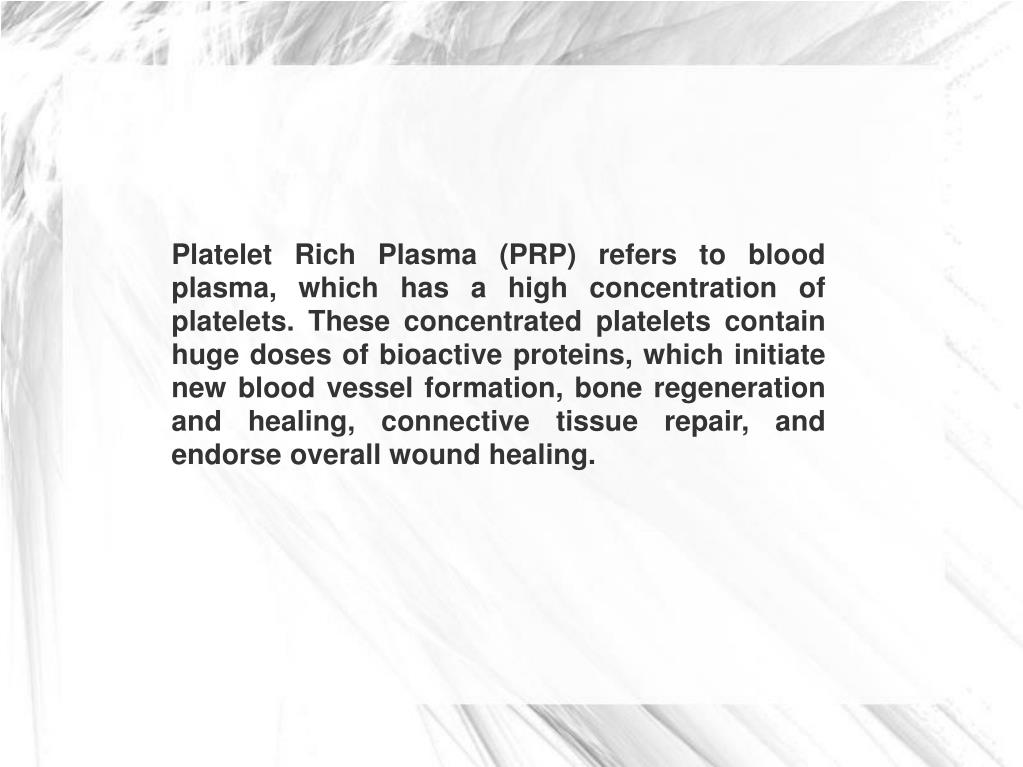 Platelet Rich Plasma (PRP) refers to blood plasma, which has a high concentration of platelets. These concentrated platelets contain huge doses of bioactive proteins, which initiate new blood vessel formation, bone regeneration and healing, connective tissue repair, and endorse overall wound healing.
