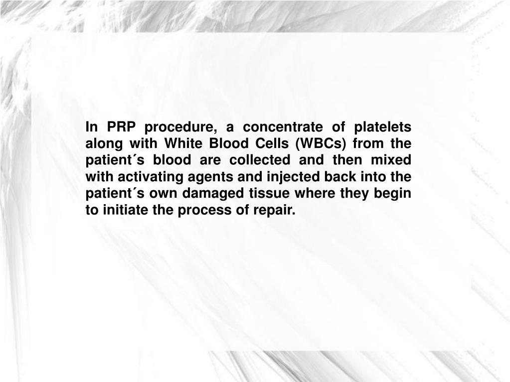 In PRP procedure, a concentrate of platelets along with White Blood Cells (WBCs) from the patient´s blood are collected and then mixed with activating agents and injected back into the patient´s own damaged tissue where they begin to initiate the process of repair.