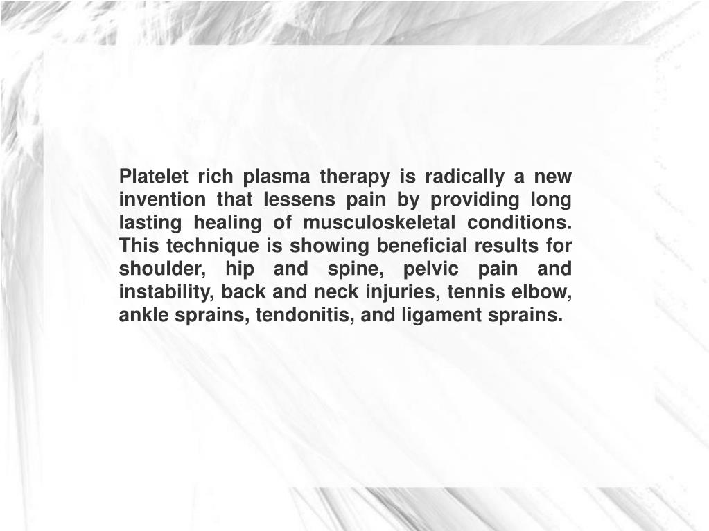 Platelet rich plasma therapy is radically a new invention that lessens pain by providing long lasting healing of musculoskeletal conditions. This technique is showing beneficial results for shoulder, hip and spine, pelvic pain and instability, back and neck injuries, tennis elbow, ankle sprains, tendonitis, and ligament sprains.