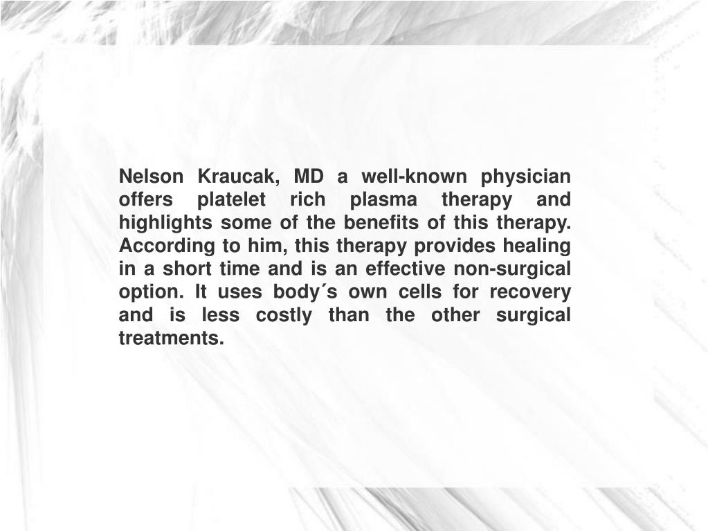 Nelson Kraucak, MD a well-known physician offers platelet rich plasma therapy and highlights some of the benefits of this therapy. According to him, this therapy provides healing in a short time and is an effective non-surgical option. It uses body´s own cells for recovery and is less costly than the other surgical treatments.